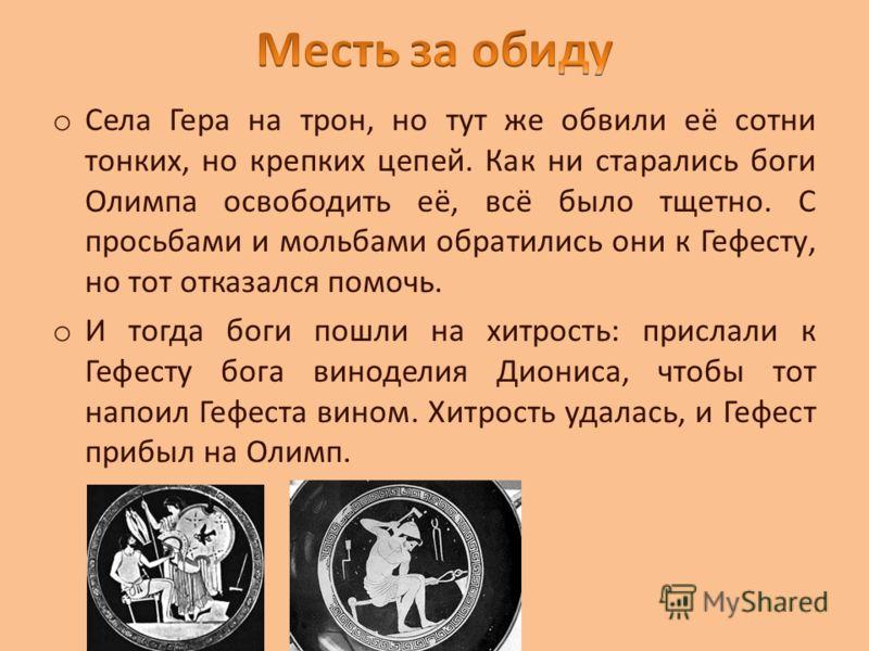 o Села Гера на трон, но тут же обвили её сотни тонких, но крепких цепей. Как ни старались боги Олимпа освободить её, всё было тщетно. С просьбами и мольбами обратились они к Гефесту, но тот отказался помочь. o И тогда боги пошли на хитрость: прислали