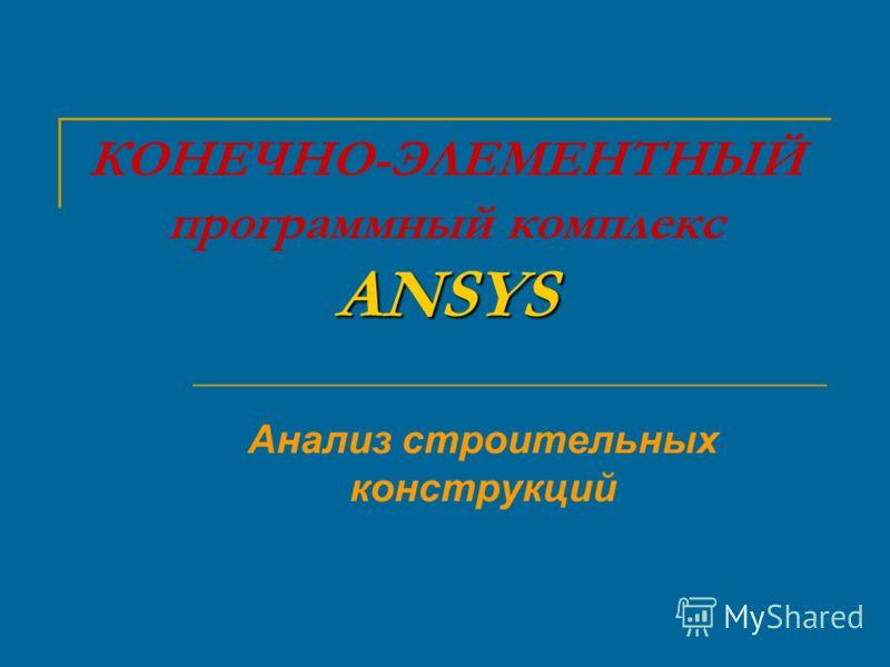 ANSYS КОНЕЧНО-ЭЛЕМЕНТНЫЙ программный комплекс ANSYS Анализ строительных конструкций