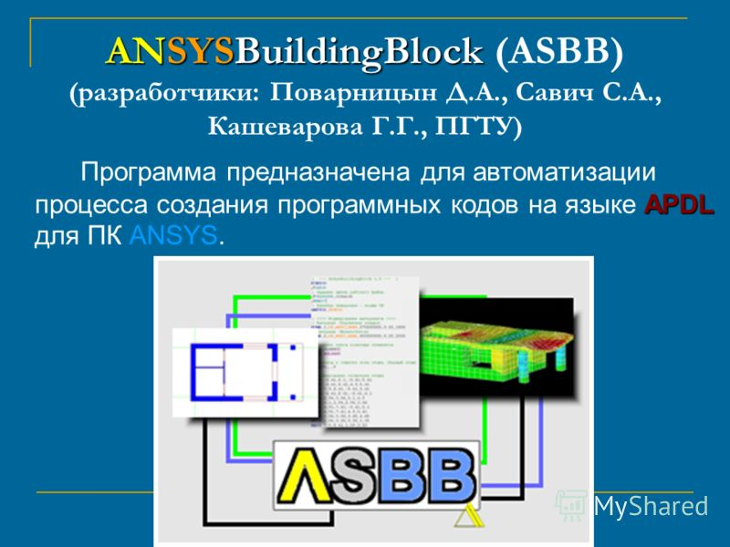 ANSYSBuildingBlock ANSYSBuildingBlock (ASBB) (разработчики: Поварницын Д.А., Савич С.А., Кашеварова Г.Г., ПГТУ) APDL Программа предназначена для автоматизации процесса создания программных кодов на языке APDL для ПК ANSYS.