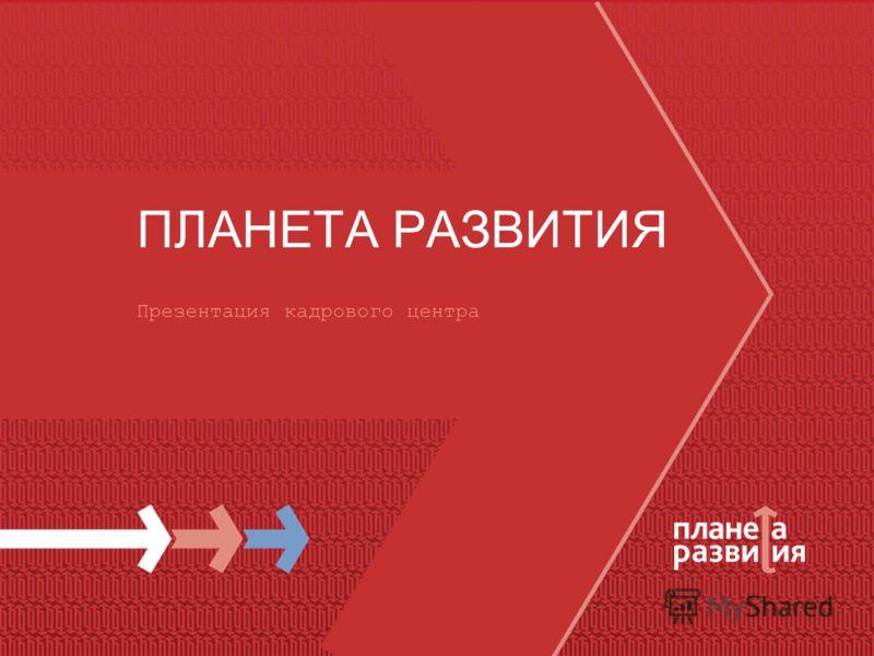 ПЛАНЕТА РАЗВИТИЯ Презентация кадрового центра