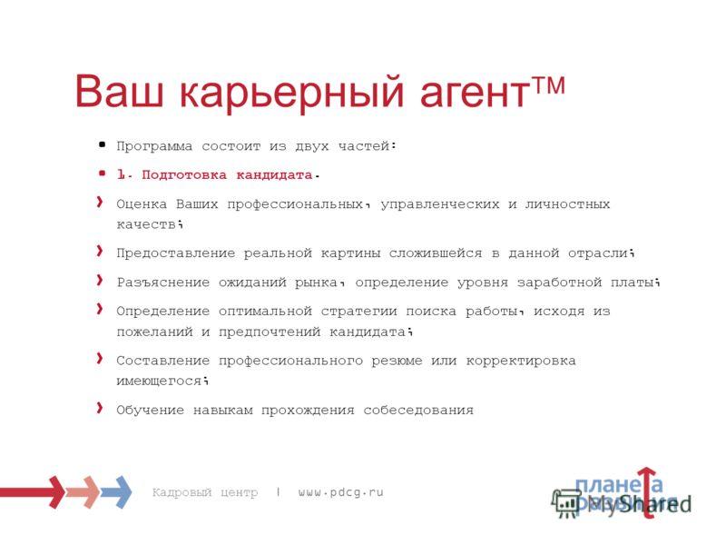 Кадровый центр | www.pdcg.ru Ваш карьерный агент Программа состоит из двух частей: 1. Подготовка кандидата. Оценка Ваших профессиональных, управленческих и личностных качеств; Предоставление реальной картины сложившейся в данной отрасли; Разъяснение