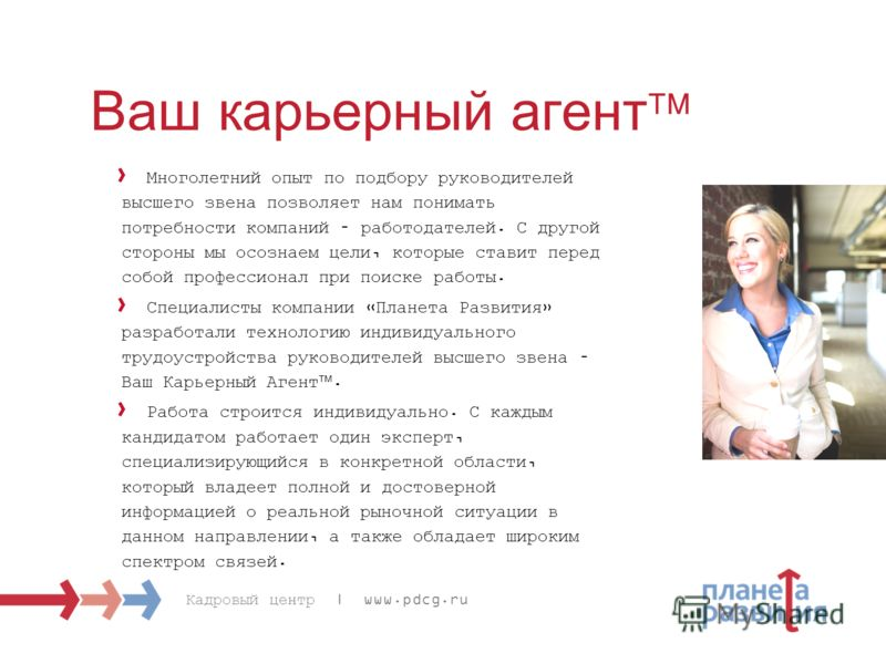 Кадровый центр | www.pdcg.ru Ваш карьерный агент Многолетний опыт по подбору руководителей высшего звена позволяет нам понимать потребности компаний – работодателей. С другой стороны мы осознаем цели, которые ставит перед собой профессионал при поиск