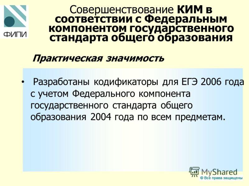 Совершенствование КИМ в соответствии с Федеральным компонентом государственного стандарта общего образования Практическая значимость Разработаны кодификаторы для ЕГЭ 2006 года с учетом Федерального компонента государственного стандарта общего образов