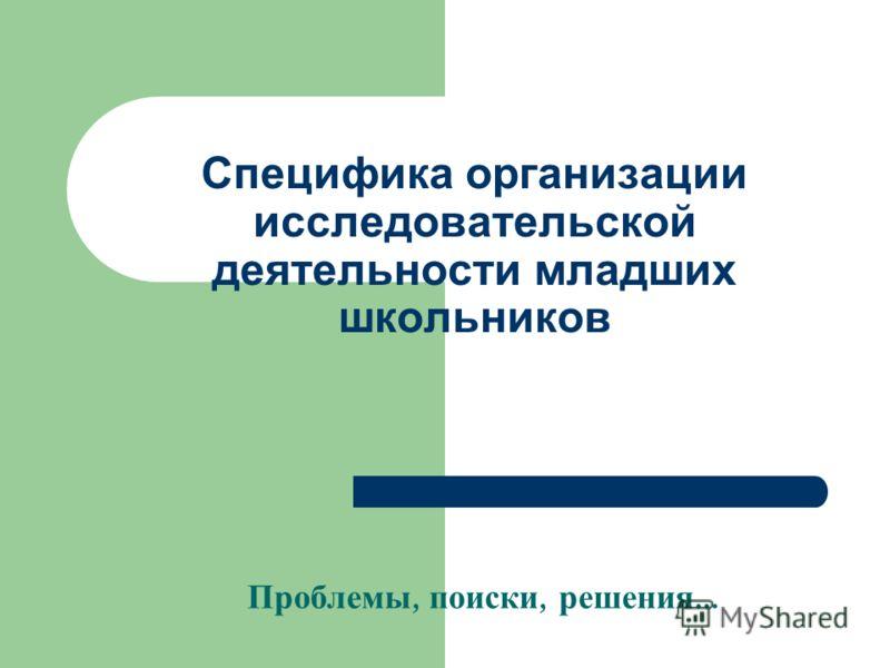 Специфика организации исследовательской деятельности младших школьников Проблемы, поиски, решения …
