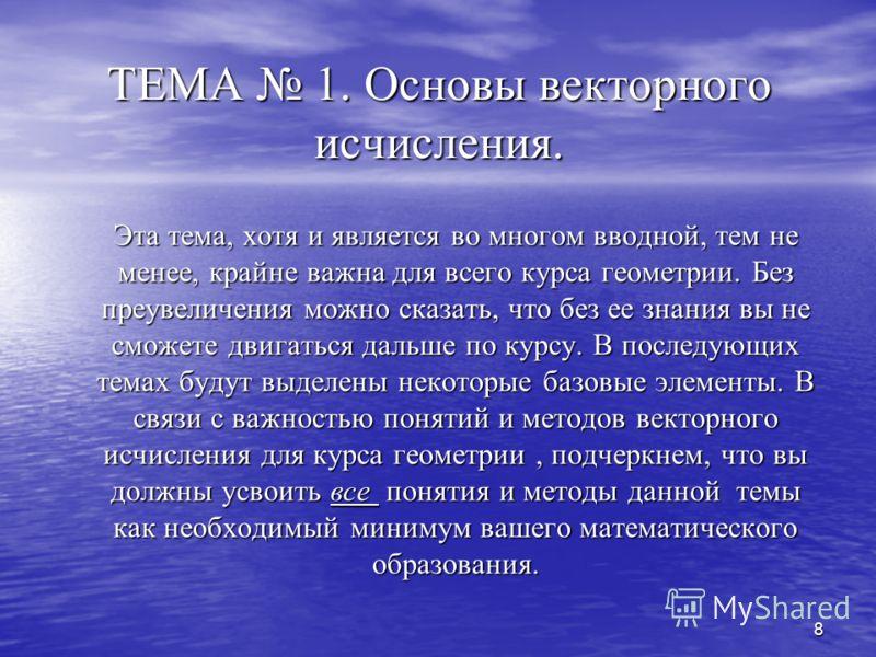 7 Содержание лекционного курса ТЕМА 1. Основы векторного исчисления. ТЕМА 2. Метод координат. ТЕМА 3. Ориентация плоскости и пространства. Векторное и смешанное произведения. ТЕМА 4. Прямая на плоскости. ТЕМА 5. Плоскость и прямая в пространстве. ТЕМ