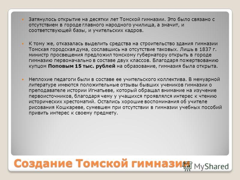 Создание Томской гимназии Затянулось открытие на десятки лет Томской гимназии. Это было связано с отсутствием в городе главного народного училища, а значит, и соответствующей базы, и учительских кадров. К тому же, отказалась выделить средства на стро