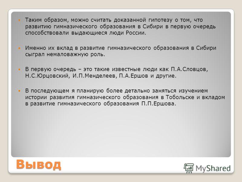 Вывод Таким образом, можно считать доказанной гипотезу о том, что развитию гимназического образования в Сибири в первую очередь способствовали выдающиеся люди России. Именно их вклад в развитие гимназического образования в Сибири сыграл немаловажную