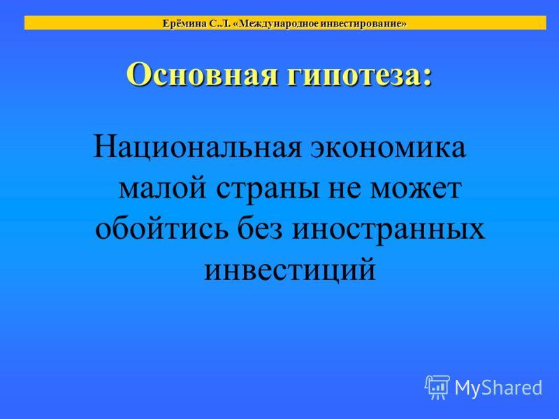 Основная гипотеза: Национальная экономика малой страны не может обойтись без иностранных инвестиций Ерёмина С.Л. «Международное инвестирование»