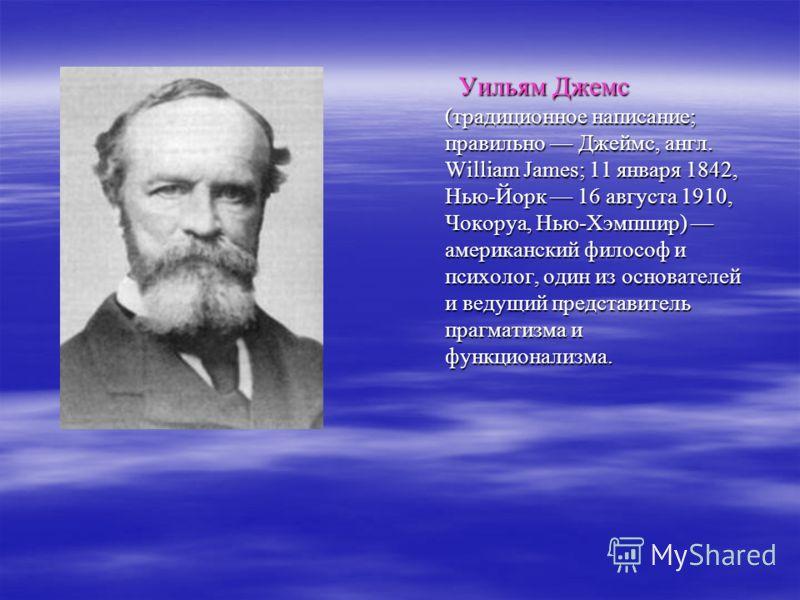 Уильям Джемс (традиционное написание; правильно Джеймс, англ. William James; 11 января 1842, Нью-Йорк 16 августа 1910, Чокоруа, Нью-Хэмпшир) американский философ и психолог, один из основателей и ведущий представитель прагматизма и функционализма. Уи