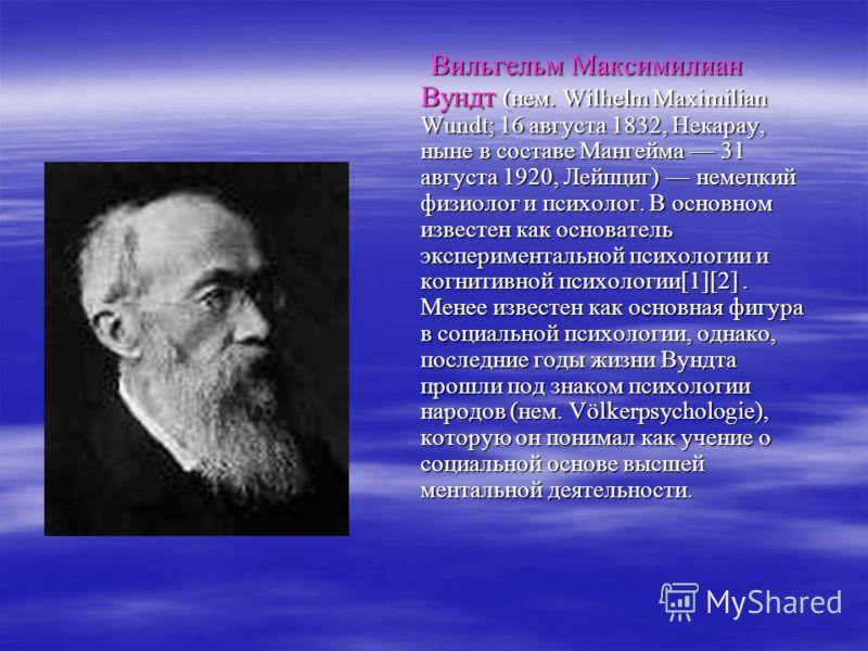 Вильгельм Максимилиан Вундт (нем. Wilhelm Maximilian Wundt; 16 августа 1832, Некарау, ныне в составе Мангейма 31 августа 1920, Лейпциг) немецкий физиолог и психолог. В основном известен как основатель экспериментальной психологии и когнитивной психол