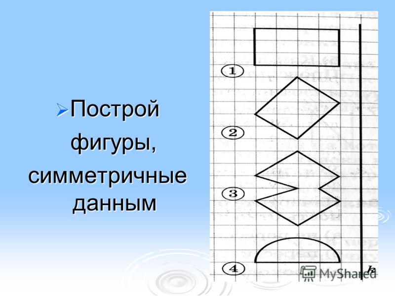 Построй Построй фигуры, фигуры, симметричные данным