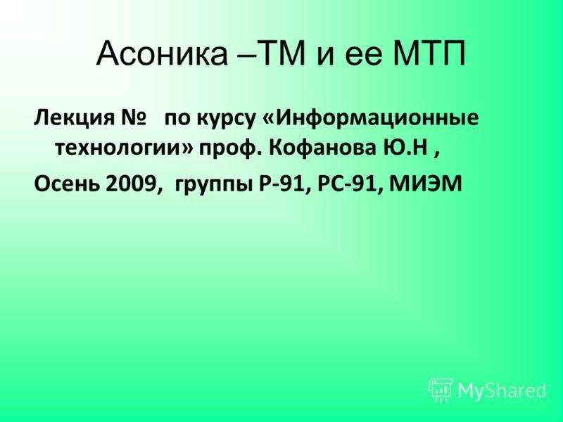 Асоника –ТМ и ее МТП Лекция по курсу «Информационные технологии» проф. Кофанова Ю.Н, Осень 2009, группы Р-91, РС-91, МИЭМ