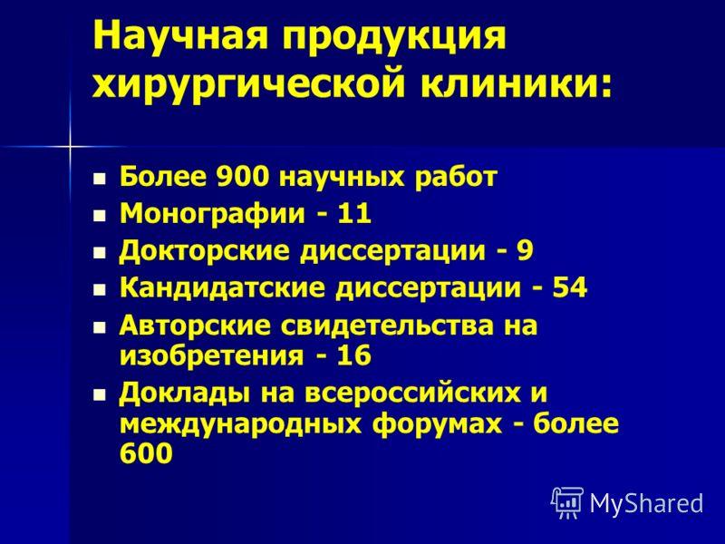 Научная продукция хирургической клиники: Более 900 научных работ Монографии - 11 Докторские диссертации - 9 Кандидатские диссертации - 54 Авторские свидетельства на изобретения - 16 Доклады на всероссийских и международных форумах - более 600