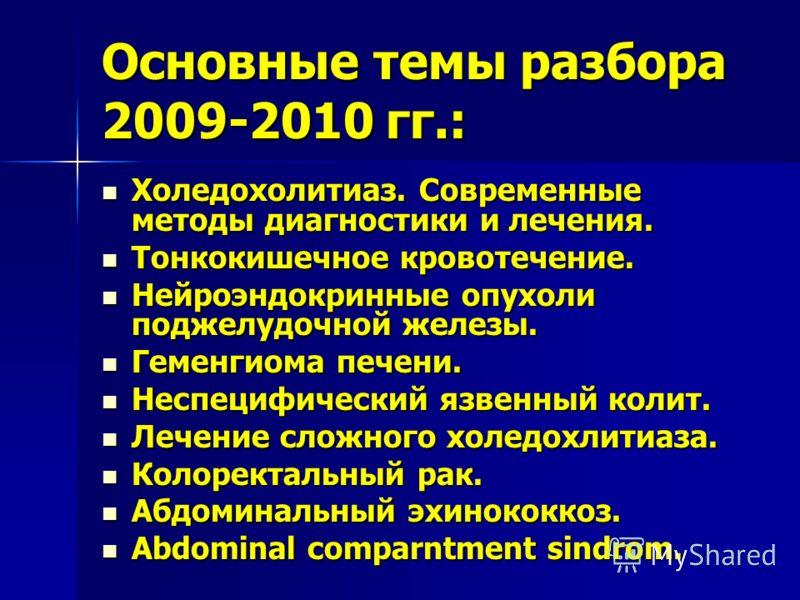 Основные темы разбора 2009-2010 гг.: Холедохолитиаз. Современные методы диагностики и лечения. Холедохолитиаз. Современные методы диагностики и лечения. Тонкокишечное кровотечение. Тонкокишечное кровотечение. Нейроэндокринные опухоли поджелудочной же