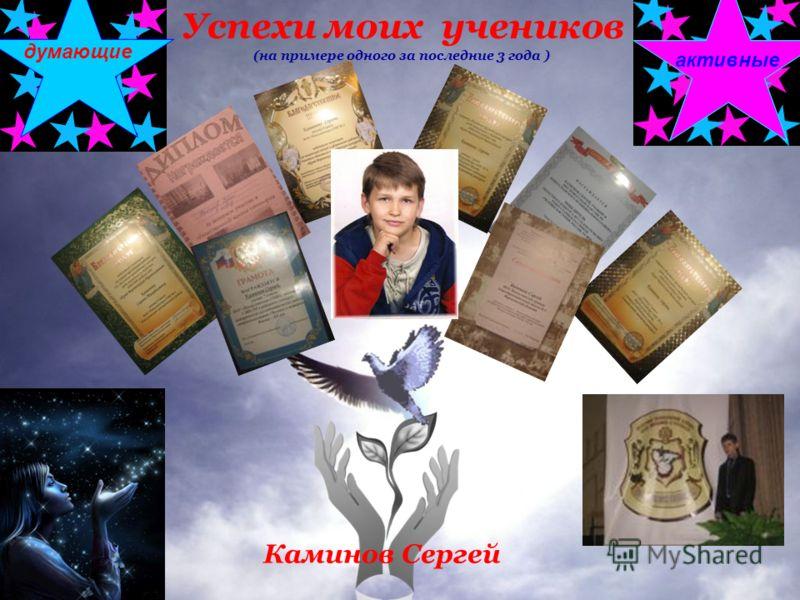 Успехи моих учеников (на примере одного за последние 3 года ) творческиеактивные думающие Каминов Сергей
