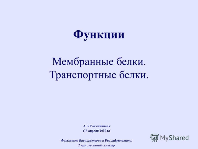 А.Б. Рахманинова (13 апреля 2010 г.) Факультет Биоинженерии и Биоинформатики, 2 курс, весенний семестр Функции Мембранные белки. Транспортные белки.
