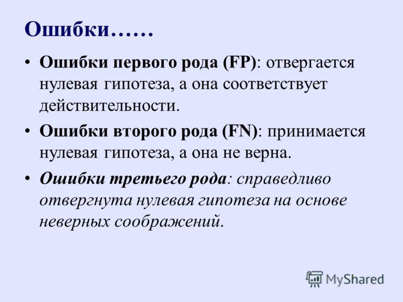 Ошибки…… Ошибки первого рода (FP): отвергается нулевая гипотеза, а она соответствует действительности. Ошибки второго рода (FN): принимается нулевая гипотеза, а она не верна. Ошибки третьего рода: справедливо отвергнута нулевая гипотеза на основе нев