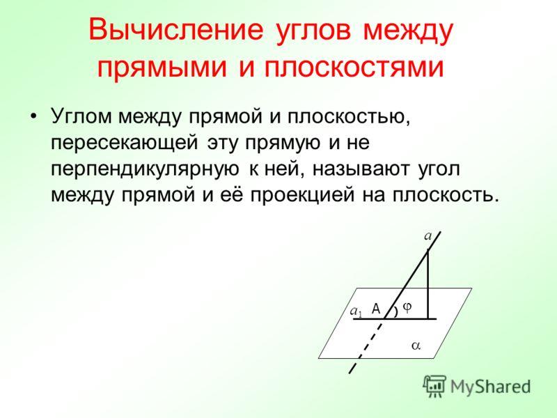 Вычисление углов между прямыми и плоскостями Углом между прямой и плоскостью, пересекающей эту прямую и не перпендикулярную к ней, называют угол между прямой и её проекцией на плоскость. a A a1a1 )