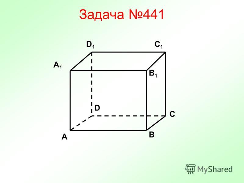 Задача 441 C C1C1 A1A1 B1B1 D1D1 A B D