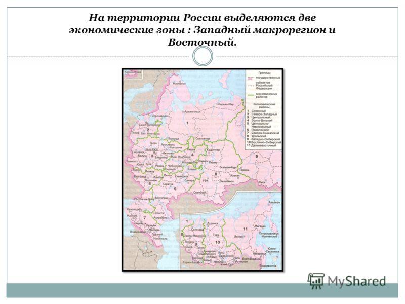 На территории России выделяются две экономические зоны : Западный макрорегион и Восточный.