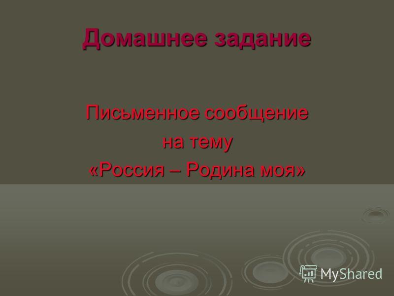 Домашнее задание Письменное сообщение на тему «Россия – Родина моя»