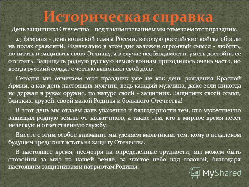 Историческая справка День защитника Отечества – под таким названием мы отмечаем этот праздник. 23 февраля - день воинской славы России, которую российские войска обрели на полях сражений. Изначально в этом дне заложен огромный смысл - любить, почитат