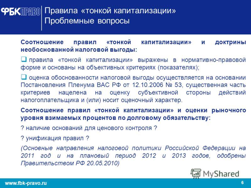 6 www.fbk-pravo.ru Правила «тонкой капитализации» Проблемные вопросы Соотношение правил «тонкой капитализации» и доктрины необоснованной налоговой выгоды: правила «тонкой капитализации» выражены в нормативно-правовой форме и основаны на объективных к