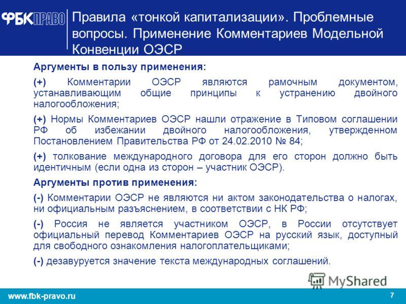 7 www.fbk-pravo.ru Правила «тонкой капитализации». Проблемные вопросы. Применение Комментариев Модельной Конвенции ОЭСР Аргументы в пользу применения: (+) Комментарии ОЭСР являются рамочным документом, устанавливающим общие принципы к устранению двой