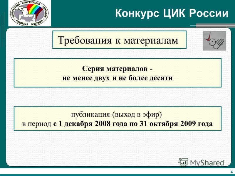 4 Конкурс ЦИК России Требования к материалам Серия материалов - не менее двух и не более десяти публикация (выход в эфир) в период с 1 декабря 2008 года по 31 октября 2009 года