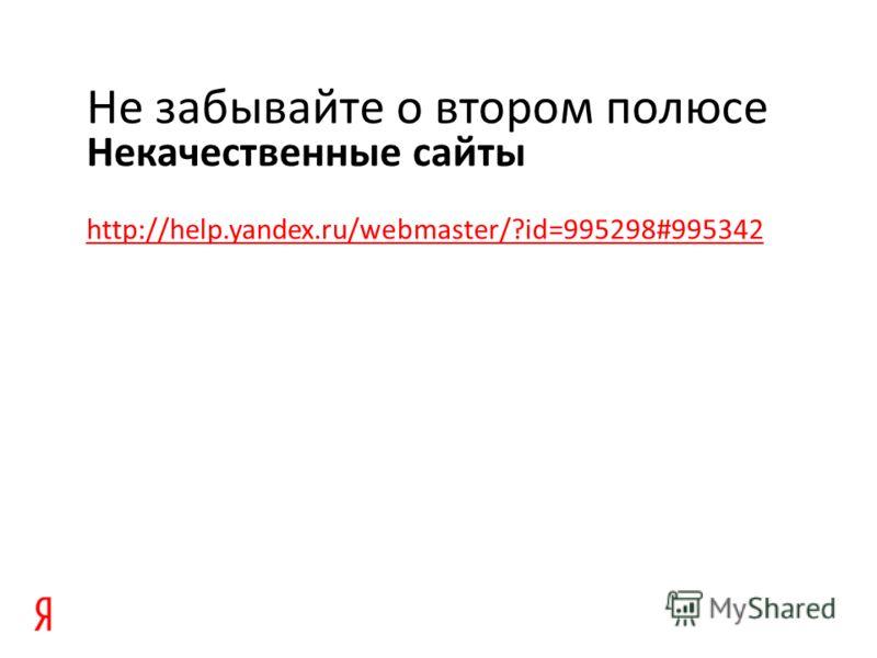 Некачественные сайты Не забывайте о втором полюсе http://help.yandex.ru/webmaster/?id=995298#995342