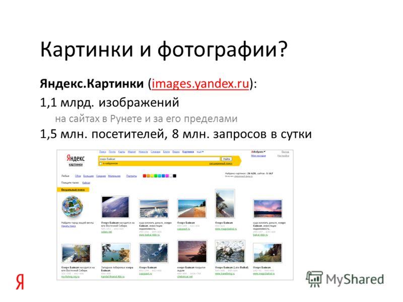Яндекс.Картинки (images.yandex.ru):images.yandex.ru 1,1 млрд. изображений на сайтах в Рунете и за его пределами 1,5 млн. посетителей, 8 млн. запросов в сутки Картинки и фотографии?