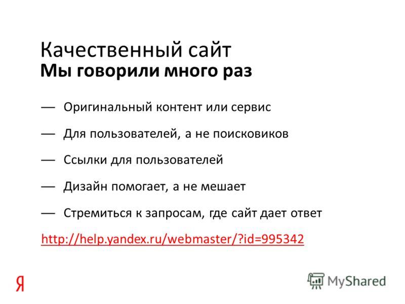 Мы говорили много раз Качественный сайт Оригинальный контент или сервис Для пользователей, а не поисковиков Ссылки для пользователей Дизайн помогает, а не мешает Стремиться к запросам, где сайт дает ответ http://help.yandex.ru/webmaster/?id=995342