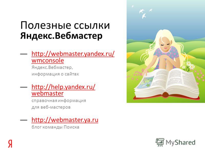 Яндекс.Вебмастер Полезные ссылки http://webmaster.yandex.ru/ wmconsole Яндекс.Вебмастер, информация о сайтах http://webmaster.yandex.ru/ wmconsole http://help.yandex.ru/ webmaster справочная информация для веб-мастеров http://help.yandex.ru/ webmaste