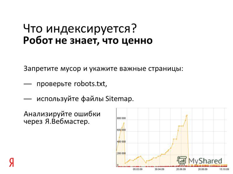 Робот не знает, что ценно Что индексируется? Запретите мусор и укажите важные страницы: проверьте robots.txt, используйте файлы Sitemap. Анализируйте ошибки через Я.Вебмастер.