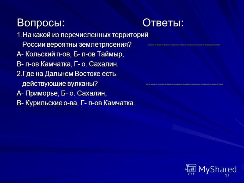 17 Вопросы: Ответы: 1.На какой из перечисленных территорий России вероятны землетрясения? -------------------------------- России вероятны землетрясения? -------------------------------- А- Кольский п-ов, Б- п-ов Таймыр, В- п-ов Камчатка, Г- о. Сахал