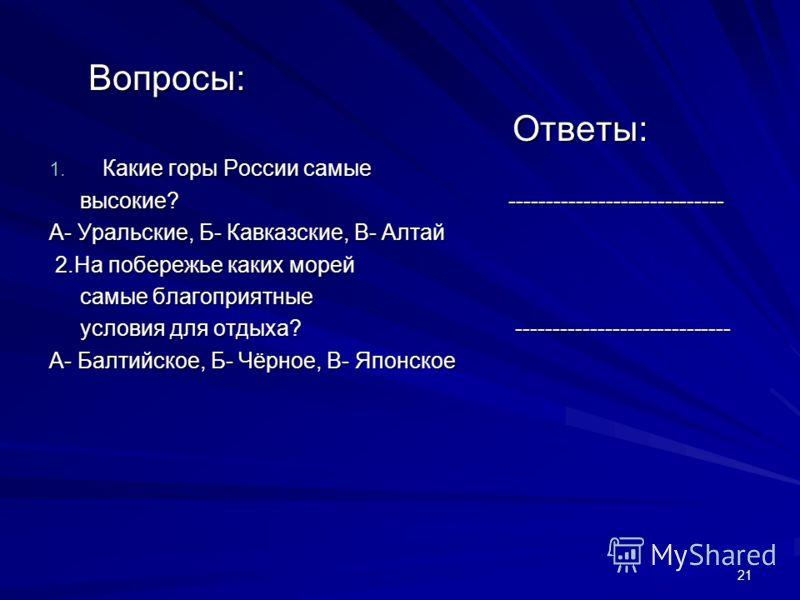 21 Вопросы: Вопросы: Ответы: Ответы: 1. Какие горы России самые высокие? ----------------------------- высокие? ----------------------------- А- Уральские, Б- Кавказские, В- Алтай 2.На побережье каких морей 2.На побережье каких морей самые благоприят