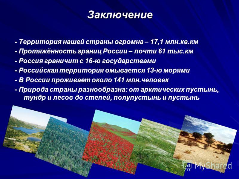 22 Заключение - Территория нашей страны огромна – 17,1 млн.кв.км - Протяжённость границ России – почти 61 тыс.км - Россия граничит с 16-ю государствами - Российская территория омывается 13-ю морями - В России проживает около 141 млн.человек - Природа