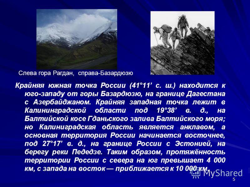 5 Крайняя южная точка России (41°11 с. ш.) находится к юго-западу от горы Базардюзю, на границе Дагестана с Азербайджаном. Крайняя западная точка лежит в Калининградской области под 19°38 в. д., на Балтийской косе Гданьского залива Балтийского моря;