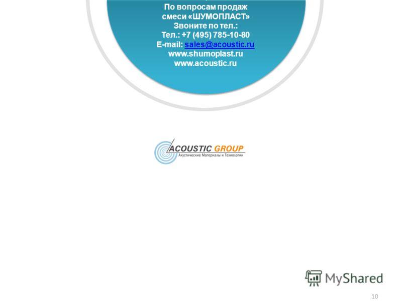 10 По вопросам продаж смеси «ШУМОПЛАСТ» Звоните по тел.: Тел.: +7 (495) 785-10-80 E-mail: sales@acoustic.rusales@acoustic.ru www.shumoplast.ru www.acoustic.ru