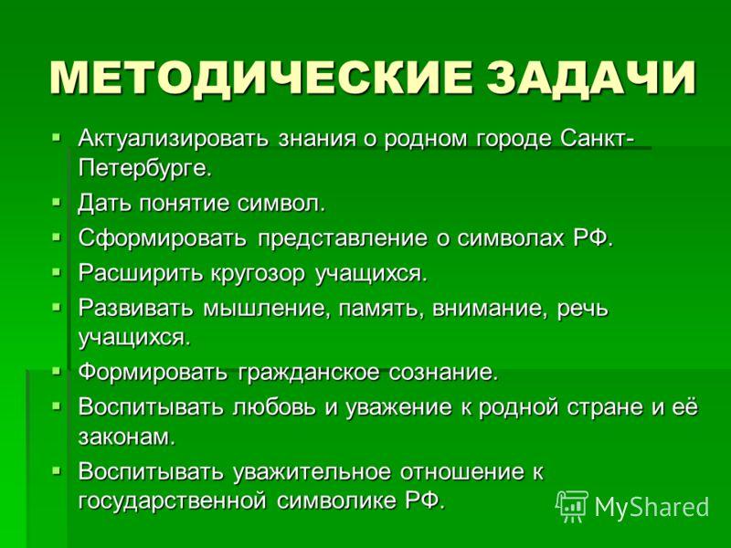 МЕТОДИЧЕСКИЕ ЗАДАЧИ Актуализировать знания о родном городе Санкт- Петербурге. Актуализировать знания о родном городе Санкт- Петербурге. Дать понятие символ. Дать понятие символ. Сформировать представление о символах РФ. Сформировать представление о с