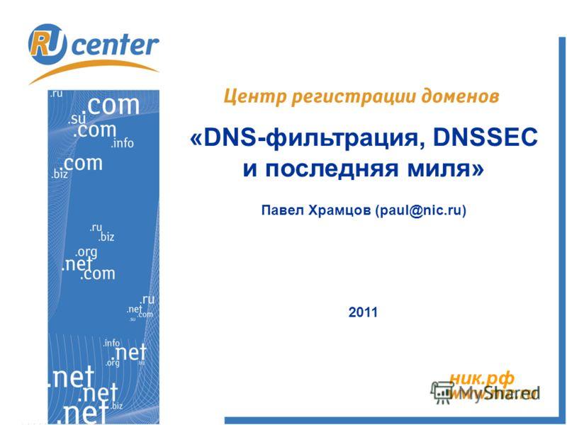 «DNS-фильтрация, DNSSEC и последняя миля» Павел Храмцов (paul@nic.ru) 2011 ник.рф