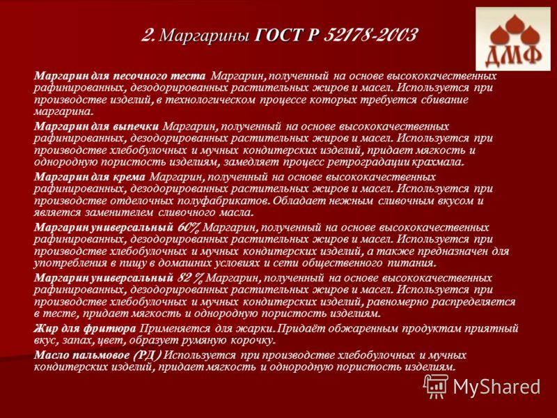 Маргарины ГОСТ Р 2. Маргарины ГОСТ Р 52178-2003 Маргарин для песочного теста Маргарин, полученный на основе высококачественных рафинированных, дезодорированных растительных жиров и масел. Используется при производстве изделий, в технологическом проце