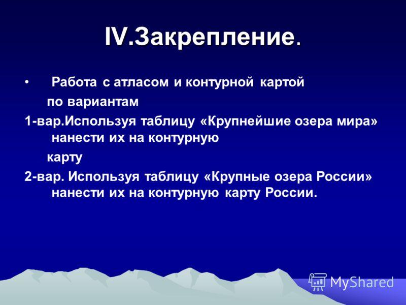IV.Закрепление. Работа с атласом и контурной картой по вариантам 1-вар.Используя таблицу «Крупнейшие озера мира» нанести их на контурную карту 2-вар. Используя таблицу «Крупные озера России» нанести их на контурную карту России.