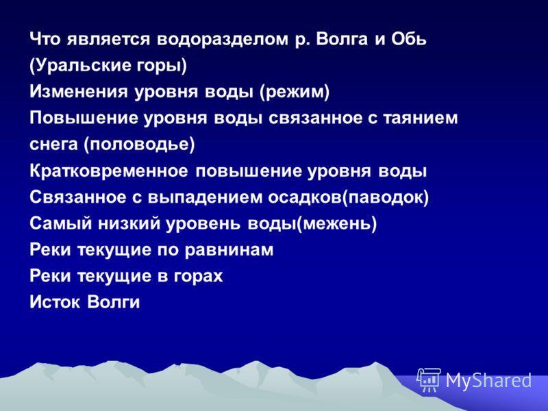 Что является водоразделом р. Волга и Обь (Уральские горы) Изменения уровня воды (режим) Повышение уровня воды связанное с таянием снега (половодье) Кратковременное повышение уровня воды Связанное с выпадением осадков(паводок) Самый низкий уровень вод