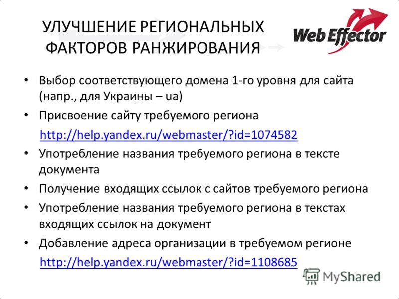 УЛУЧШЕНИЕ РЕГИОНАЛЬНЫХ ФАКТОРОВ РАНЖИРОВАНИЯ Выбор соответствующего домена 1-го уровня для сайта (напр., для Украины – ua) Присвоение сайту требуемого региона http://help.yandex.ru/webmaster/?id=1074582 Употребление названия требуемого региона в текс
