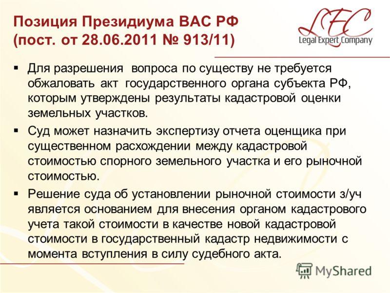 Позиция Президиума ВАС РФ (пост. от 28.06.2011 913/11) Для разрешения вопроса по существу не требуется обжаловать акт государственного органа субъекта РФ, которым утверждены результаты кадастровой оценки земельных участков. Суд может назначить экспер