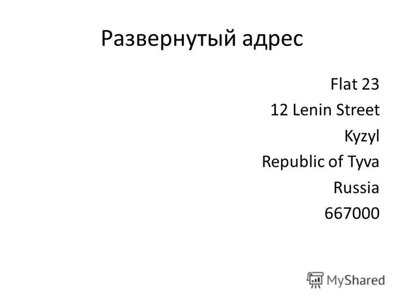 Развернутый адрес Flat 23 12 Lenin Street Kyzyl Republic of Tyva Russia 667000