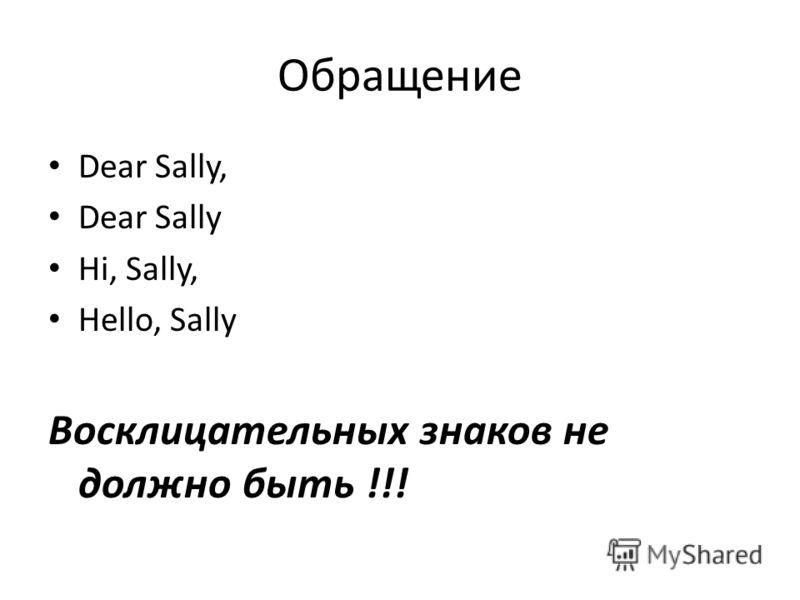 Обращение Dear Sally, Dear Sally Hi, Sally, Hello, Sally Восклицательных знаков не должно быть !!!