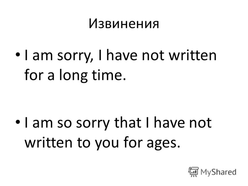 Извинения I am sorry, I have not written for a long time. I am so sorry that I have not written to you for ages.