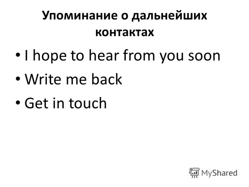 Упоминание о дальнейших контактах I hope to hear from you soon Write me back Get in touch